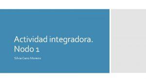 Actividad integradora Nodo 1 Silvia Cano Moreno 1