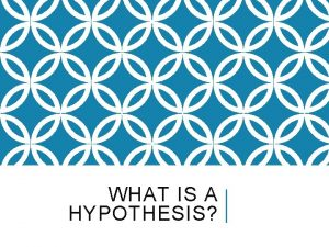 WHAT IS A HYPOTHESIS A HYPOTHESIS IS NOT