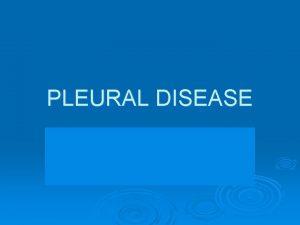 PLEURAL DISEASE Pleural Diseases Pleural effusions Pleural malignancy