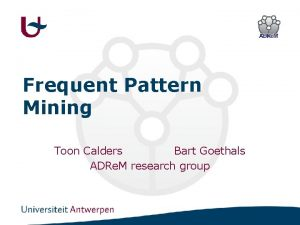 Frequent Pattern Mining Toon Calders Bart Goethals ADRe