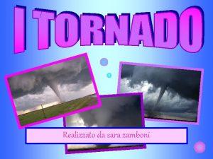 Realizzato da sara zamboni TORNADO Il tornado si