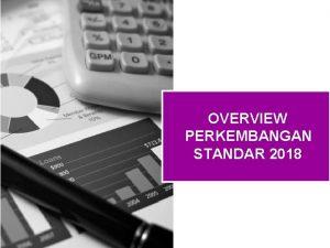 OVERVIEW PERKEMBANGAN STANDAR 2018 Agenda Perkembangan Standar Akuntansi