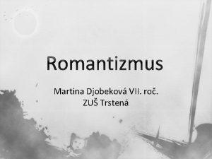 Romantizmus Martina Djobekov VII ro ZU Trsten Romantizmus