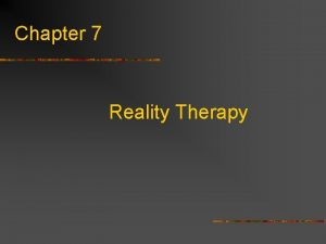 Chapter 7 Reality Therapy Reality Therapy n n