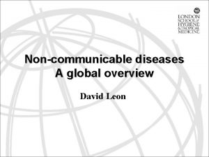 Noncommunicable diseases A global overview David Leon Outline