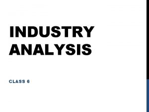 INDUSTRY ANALYSIS CLASS 6 INDUSTRY ANALYSIS Industry Analysis