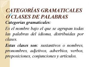 CATEGORAS GRAMATICALES O CLASES DE PALABRAS Categoras gramaticales