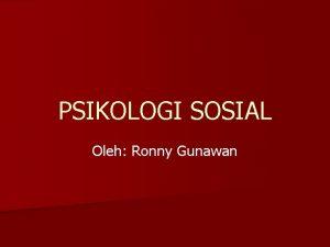 PSIKOLOGI SOSIAL Oleh Ronny Gunawan Pengertian Psikologi psyche