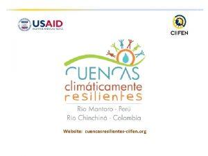 Website cuencasresilientesciifen org OBJETIVO GENERAL Incrementar la resiliencia