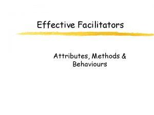 Effective Facilitators Attributes Methods Behaviours Attributes Inherent Characteristics