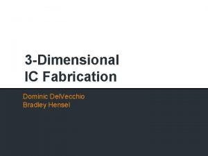 3 Dimensional IC Fabrication Dominic Del Vecchio Bradley