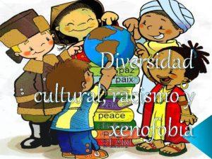 Diversidad cultural racismo y xenofobia NDICE Introduccin Origen