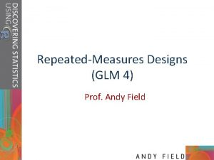 RepeatedMeasures Designs GLM 4 Prof Andy Field Aims