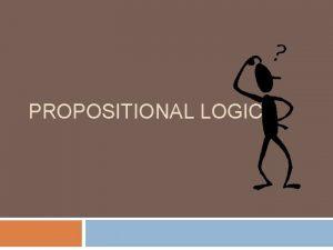 PROPOSITIONAL LOGIC Proposition A proposition is a statement