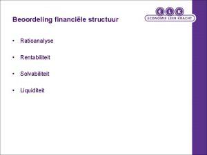 Beoordeling financile structuur Ratioanalyse Rentabiliteit Solvabiliteit Liquiditeit Kengetallen