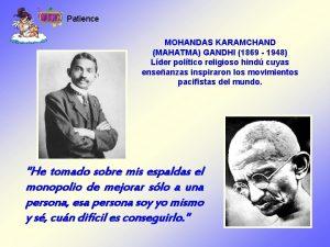 Patience MOHANDAS KARAMCHAND MAHATMA GANDHI 1869 1948 Lder