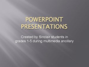 POWERPOINT PRESENTATIONS Created by Sinclair students in grades