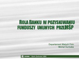 ROLA BANKU W POZYSKIWANIU FUNDUSZY UNIJNYCH PRZEZMP Departament