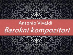 Antonio Vivaldi Barokni kompozitori Najpoznatiji kompozitori baroka Antonio