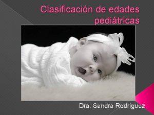 Clasificacin de edades peditricas Dra Sandra Rodrguez Crecimiento