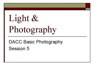 Light Photography DACC Basic Photography Session 5 Light