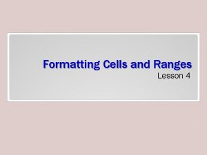 Formatting Cells and Ranges Lesson 4 Objectives Formatting