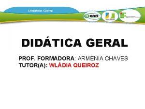DIDTICA GERAL PROF FORMADORA ARMENIA CHAVES TUTORA WLDIA