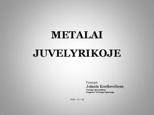 METALAI JUVELYRIKOJE Pareng Jolanta Krutkeviien Chemijos vyr mokytoja