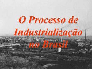 O Processo de Industrializao no Brasil O PROCESSO