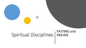 Spiritual Disciplines FASTING and PRAYER Spiritual Disciplines 1
