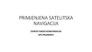 PRIMJENJENA SATELITSKA NAVIGACIJA OSNOVE RADIOKOMUNIKACIJA GPS PRIJAMNICI Openito