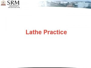 Lathe Practice Introduction Lathe is a machine which