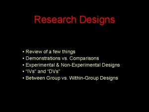 Research Designs Review of a few things Demonstrations