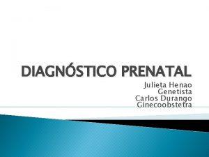 DIAGNSTICO PRENATAL Julieta Henao Genetista Carlos Durango Ginecoobstetra
