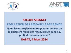 ATELIER AREGNET REGULATION DES RESEAUX LARGE BANDE Quels