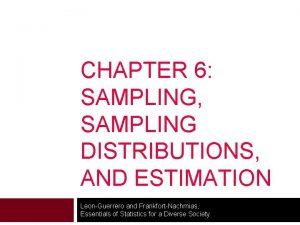 CHAPTER 6 SAMPLING SAMPLING DISTRIBUTIONS AND ESTIMATION LeonGuerrero