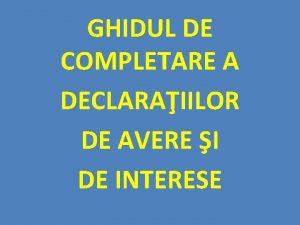 GHIDUL DE COMPLETARE A DECLARAIILOR DE AVERE I