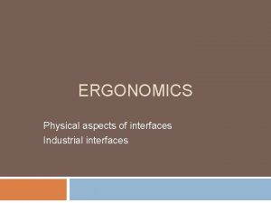 ERGONOMICS Physical aspects of interfaces Industrial interfaces Ergonomics