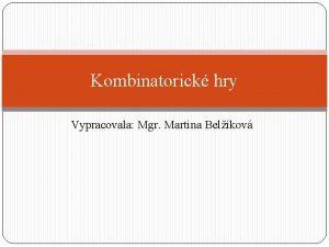Kombinatorick hry Vypracovala Mgr Martina Belkov Kombinatorick hry