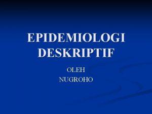 EPIDEMIOLOGI DESKRIPTIF OLEH NUGROHO Definisi n n n