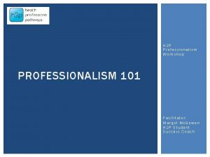 H 2 P Professionalism Workshop PROFESSIONALISM 101 Facilitator