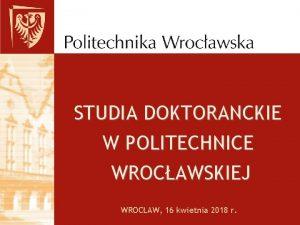 STUDIA DOKTORANCKIE W POLITECHNICE WROCAWSKIEJ WROCAW 16 kwietnia