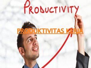 PRODUKTIVITAS KERJA Secara umum produktivitas diartikan sebagai hubungan