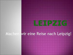 LEIPZIG Machen wir eine Reise nach Leipzig In
