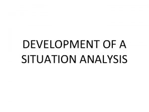 DEVELOPMENT OF A SITUATION ANALYSIS INTRODUCTION Situation analysis