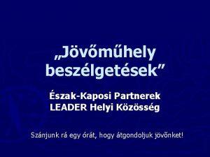 Jvmhely beszlgetsek szakKaposi Partnerek LEADER Helyi Kzssg Sznjunk