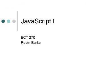 Java Script I ECT 270 Robin Burke Outline
