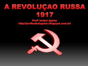 A REVOLUO RUSSA 1917 Prof Isabel Aguiar http