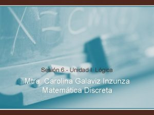 Sesin 6 Unidad I Lgica Mtra Carolina Galaviz