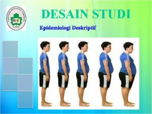 DESAIN STUDI Epidemiologi Deskriptif 1 Disain Penelitian Epidemiologi